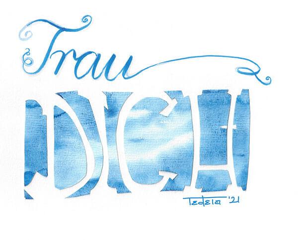 """Das Bild zeigt den Schriftzug """"Trau Dich"""" in Blautönen. Das Wort """"Trau ist dabei in verschiedenen Blautönen geschnörkelt. In der Zeile darunter ist das Wort """"DICH"""" aus einem Stück Aquarellpapier herausgeschnitten. Das Papier ist in ähnlichen Blautönen gefärbt, wie das Wort """"Trau""""."""